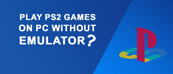 Play PS2 Games On PC Without Emulator