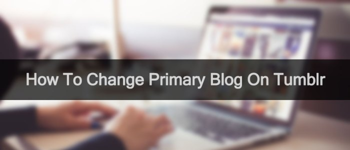 Change Primary Blog On Tumblr