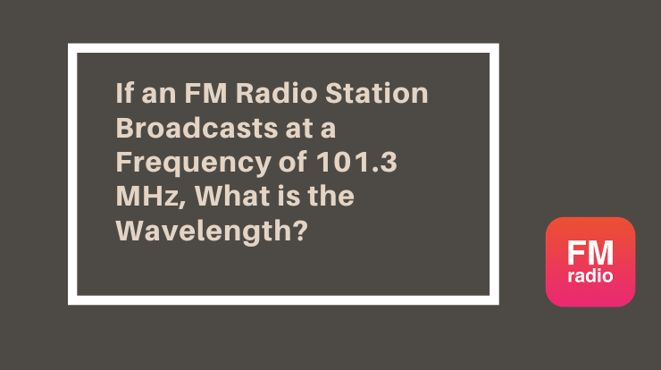 If an FM Radio Station Broadcasts at a Frequency of 101.3 MHz, What is the Wavelength